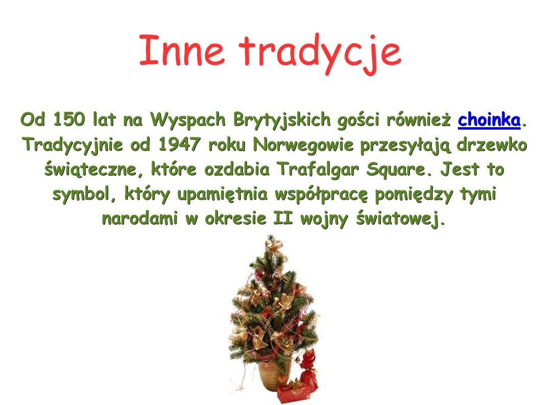 Inne tradycje Od 150 lat na Wyspach Brytyjskich gości również choinka. Tradycyjnie od 1947 roku Norwegowie przesyłają drzewko świąteczne, które ozdabi