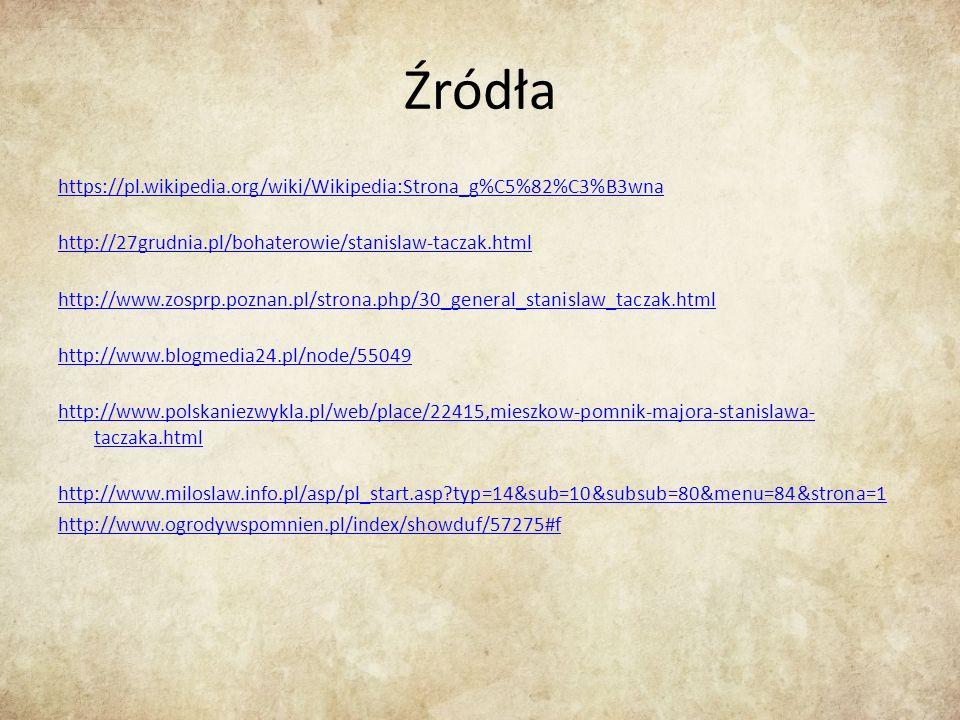 Źródła https://pl.wikipedia.org/wiki/Wikipedia:Strona_g%C5%82%C3%B3wna http://27grudnia.pl/bohaterowie/stanislaw-taczak.html http://www.zosprp.poznan.pl/strona.php/30_general_stanislaw_taczak.html http://www.blogmedia24.pl/node/55049 http://www.polskaniezwykla.pl/web/place/22415,mieszkow-pomnik-majora-stanislawa- taczaka.html http://www.miloslaw.info.pl/asp/pl_start.asp?typ=14&sub=10&subsub=80&menu=84&strona=1 http://www.ogrodywspomnien.pl/index/showduf/57275#f