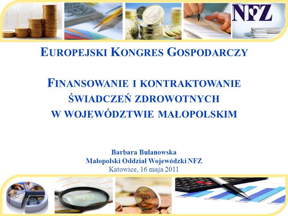 E UROPEJSKI K ONGRES G OSPODARCZY F INANSOWANIE I KONTRAKTOWANIE ŚWIADCZEŃ ZDROWOTNYCH W WOJEWÓDZTWIE MAŁOPOLSKIM Barbara Bulanowska Małopolski Oddzia