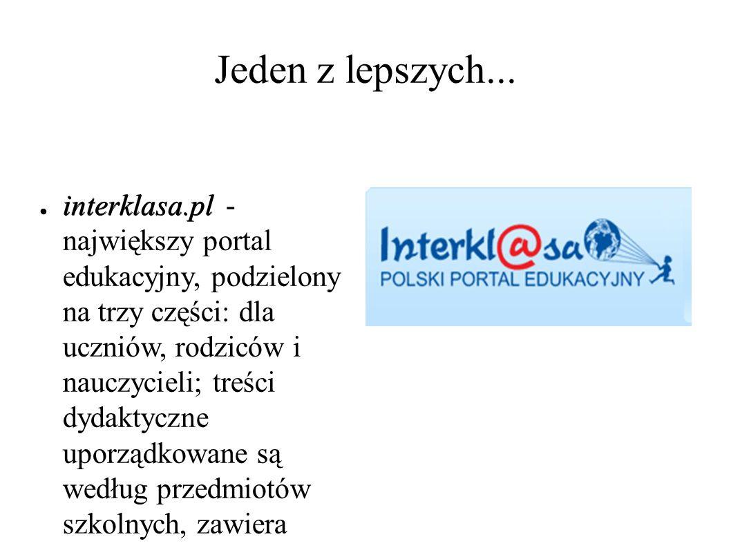 Jeden z lepszych... ● interklasa.pl ● interklasa.pl - największy portal edukacyjny, podzielony na trzy części: dla uczniów, rodziców i nauczycieli; tr