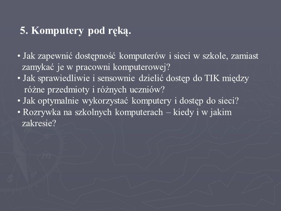 5. Komputery pod ręką. Jak zapewnić dostępność komputerów i sieci w szkole, zamiast zamykać je w pracowni komputerowej? Jak sprawiedliwie i sensownie