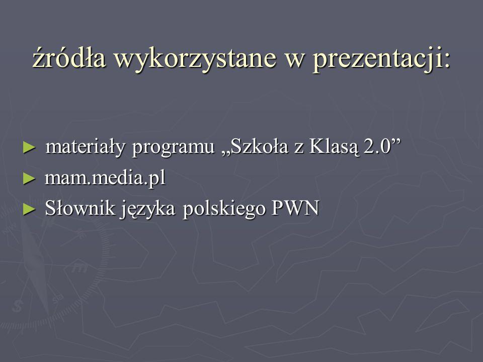 """źródła wykorzystane w prezentacji: ► materiały programu """"Szkoła z Klasą 2.0"""" ► mam.media.pl ► Słownik języka polskiego PWN"""