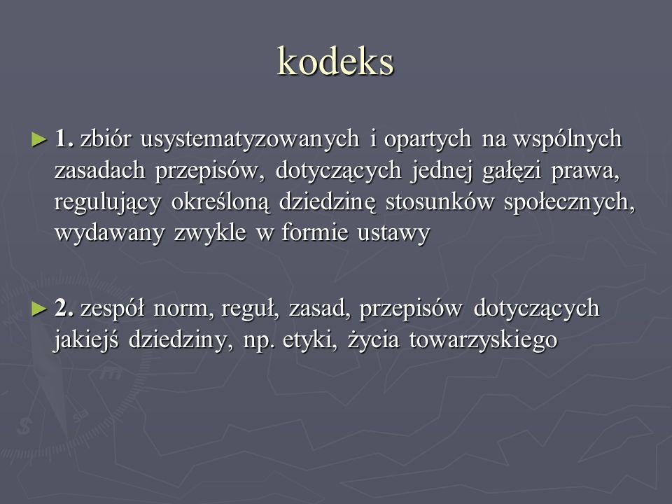 kodeks ► 1. zbiór usystematyzowanych i opartych na wspólnych zasadach przepisów, dotyczących jednej gałęzi prawa, regulujący określoną dziedzinę stosu