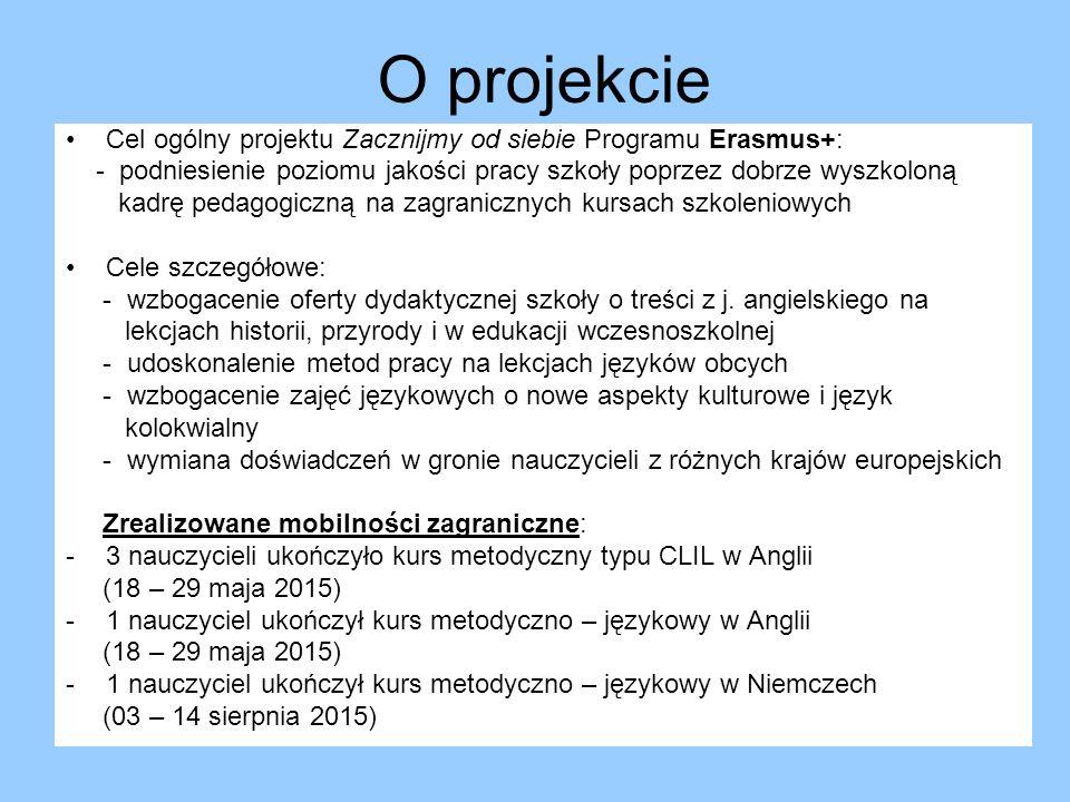 O projekcie Cel ogólny projektu Zacznijmy od siebie Programu Erasmus+: - podniesienie poziomu jakości pracy szkoły poprzez dobrze wyszkoloną kadrę pedagogiczną na zagranicznych kursach szkoleniowych Cele szczegółowe: - wzbogacenie oferty dydaktycznej szkoły o treści z j.