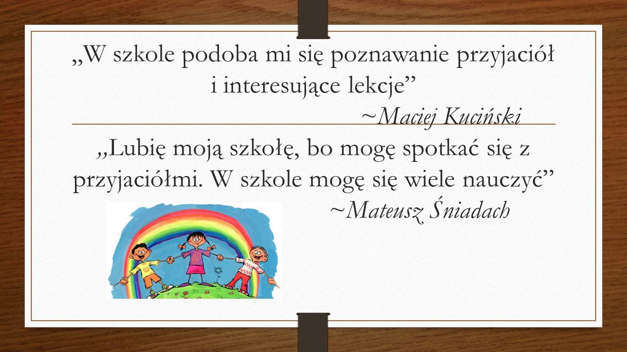 ,,W szkole podoba mi się poznawanie przyjaciół i interesujące lekcje ~Maciej Kuciński,,Lubię moją szkołę, bo mogę spotkać się z przyjaciółmi.