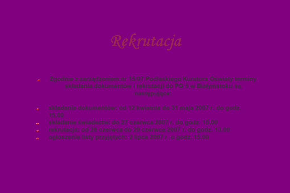Rekrutacja Zgodnie z zarządzeniem nr 15/07 Podlaskiego Kuratora Oświaty terminy składania dokumentów i rekrutacji do PG 5 w Białymstoku są następujące: składanie dokumentów: od 12 kwietnia do 31 maja 2007 r.