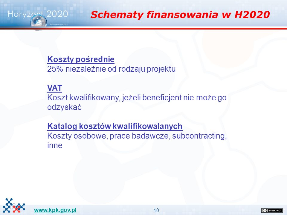 10 www.kpk.gov.pl Schematy finansowania w H2020 Koszty pośrednie 25% niezależnie od rodzaju projektu VAT Koszt kwalifikowany, jeżeli beneficjent nie może go odzyskać Katalog kosztów kwalifikowalanych Koszty osobowe, prace badawcze, subcontracting, inne