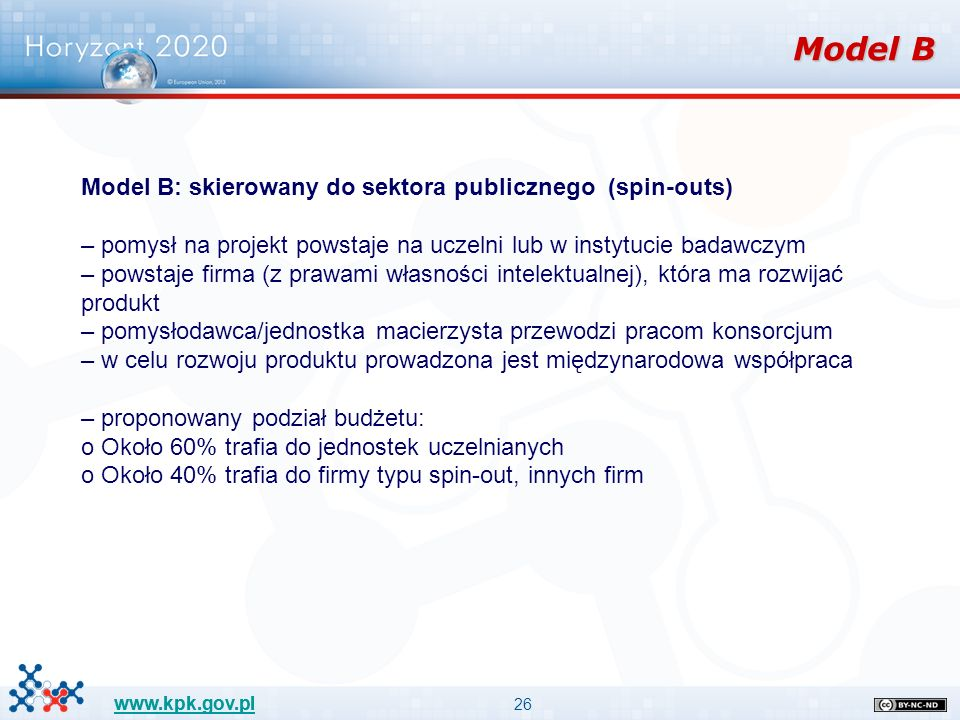 26 www.kpk.gov.pl Model B Model B: skierowany do sektora publicznego (spin-outs) – pomysł na projekt powstaje na uczelni lub w instytucie badawczym – powstaje firma (z prawami własności intelektualnej), która ma rozwijać produkt – pomysłodawca/jednostka macierzysta przewodzi pracom konsorcjum – w celu rozwoju produktu prowadzona jest międzynarodowa współpraca – proponowany podział budżetu: o Około 60% trafia do jednostek uczelnianych o Około 40% trafia do firmy typu spin-out, innych firm