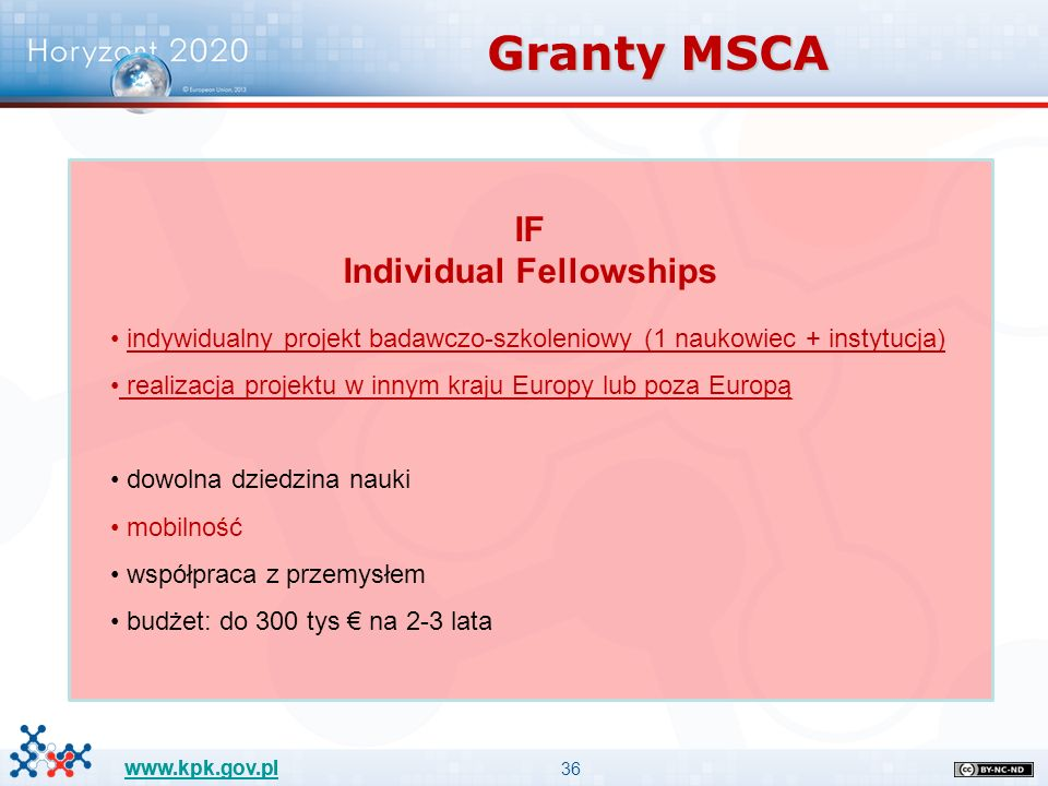 36 www.kpk.gov.pl IF Individual Fellowships indywidualny projekt badawczo-szkoleniowy (1 naukowiec + instytucja) realizacja projektu w innym kraju Europy lub poza Europą dowolna dziedzina nauki mobilność współpraca z przemysłem budżet: do 300 tys € na 2-3 lata Granty MSCA