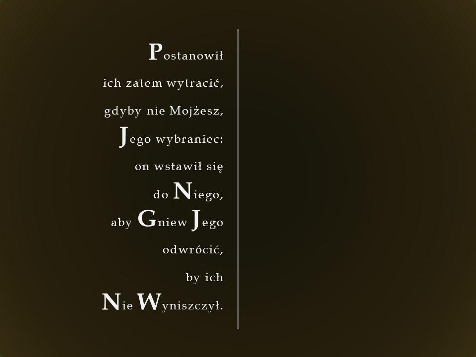 P ostanowił ich zatem wytracić, gdyby nie Mojżesz, J ego wybraniec: on wstawił się do N iego, aby G niew J ego odwrócić, by ich N ie W yniszczył.