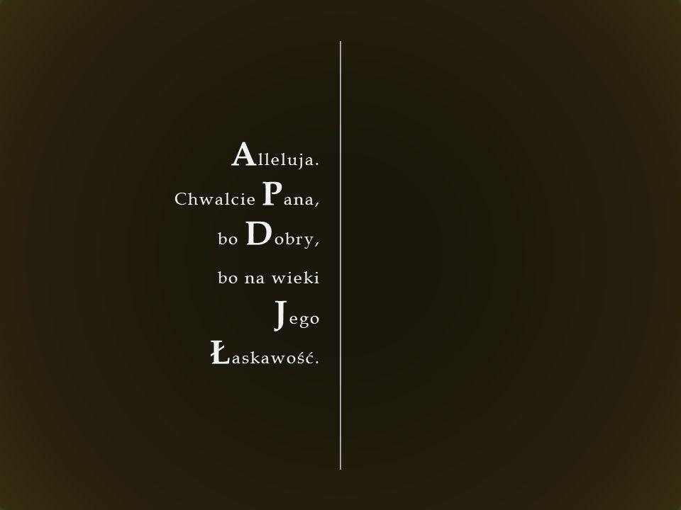 A lleluja. Chwalcie P ana, bo D obry, bo na wieki J ego Ł askawość.