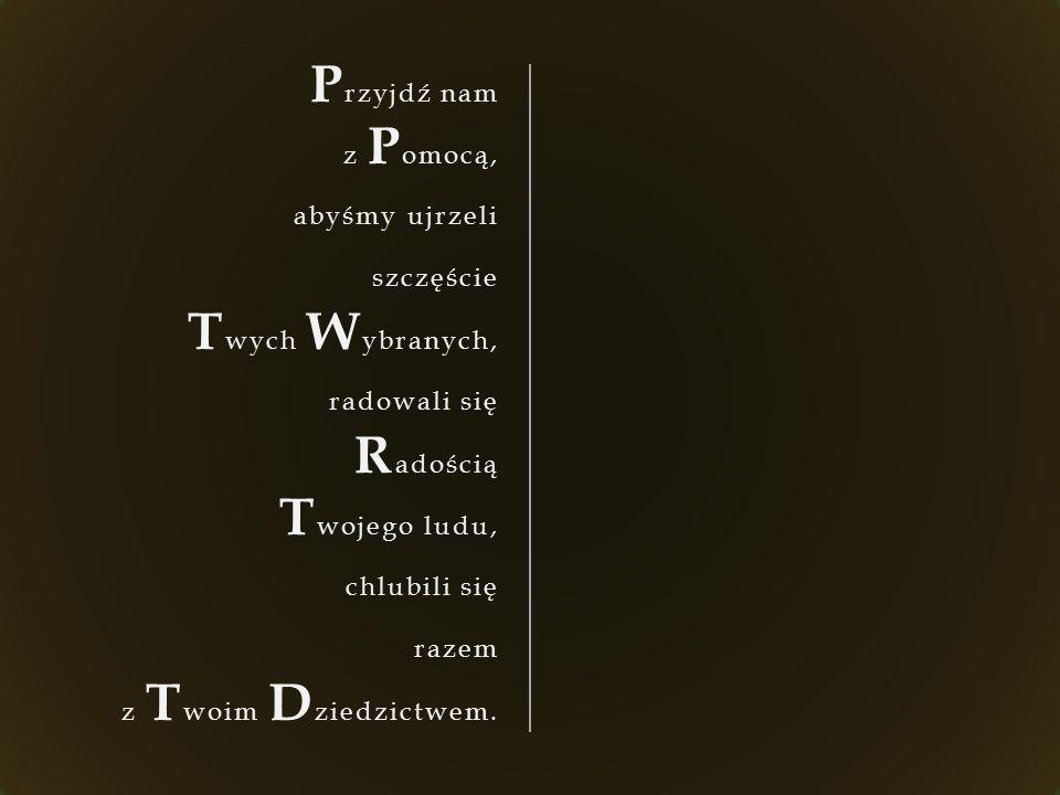 P rzyjdź nam z P omocą, abyśmy ujrzeli szczęście T wych W ybranych, radowali się R adością T wojego ludu, chlubili się razem z T woim D ziedzictwem.