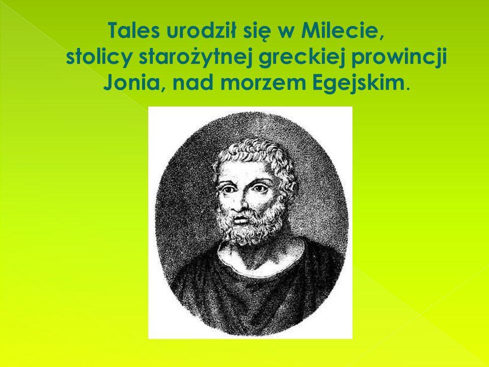 Tales urodził się w Milecie, stolicy starożytnej greckiej prowincji Jonia, nad morzem Egejskim.