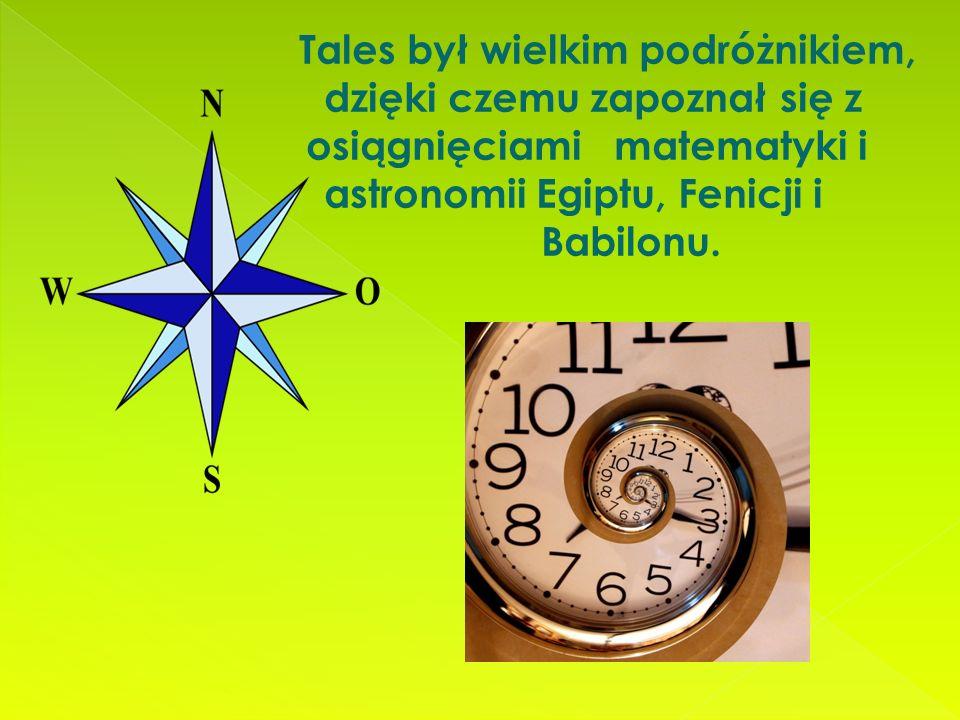 Tales był wielkim podróżnikiem, dzięki czemu zapoznał się z osiągnięciami matematyki i astronomii Egiptu, Fenicji i Babilonu.