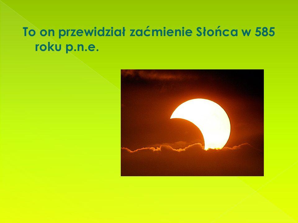 To on przewidział zaćmienie Słońca w 585 roku p.n.e.