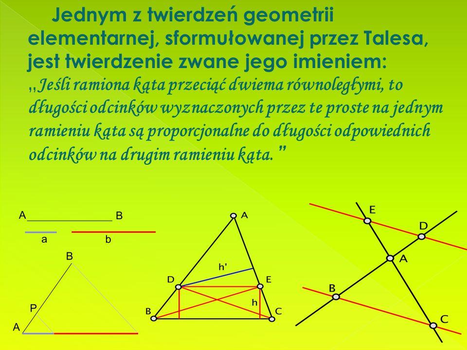 """Jednym z twierdzeń geometrii elementarnej, sformułowanej przez Talesa, jest twierdzenie zwane jego imieniem: """" Jeśli ramiona kąta przeciąć dwiema równoległymi, to długości odcinków wyznaczonych przez te proste na jednym ramieniu kąta są proporcjonalne do długości odpowiednich odcinków na drugim ramieniu kąta."""
