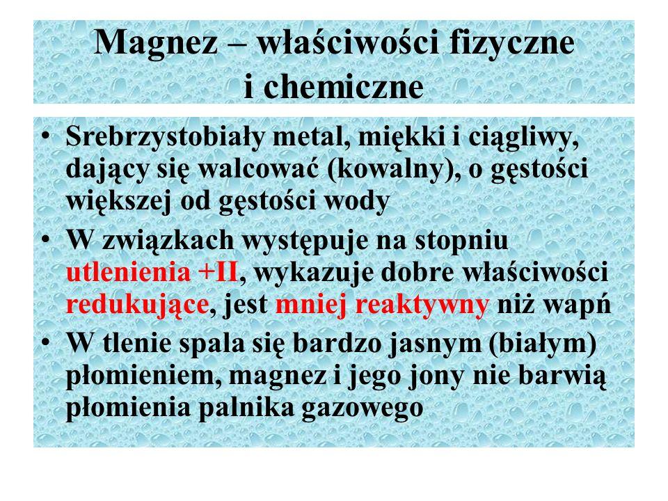 Magnez – właściwości fizyczne i chemiczne Srebrzystobiały metal, miękki i ciągliwy, dający się walcować (kowalny), o gęstości większej od gęstości wody W związkach występuje na stopniu utlenienia +II, wykazuje dobre właściwości redukujące, jest mniej reaktywny niż wapń W tlenie spala się bardzo jasnym (białym) płomieniem, magnez i jego jony nie barwią płomienia palnika gazowego