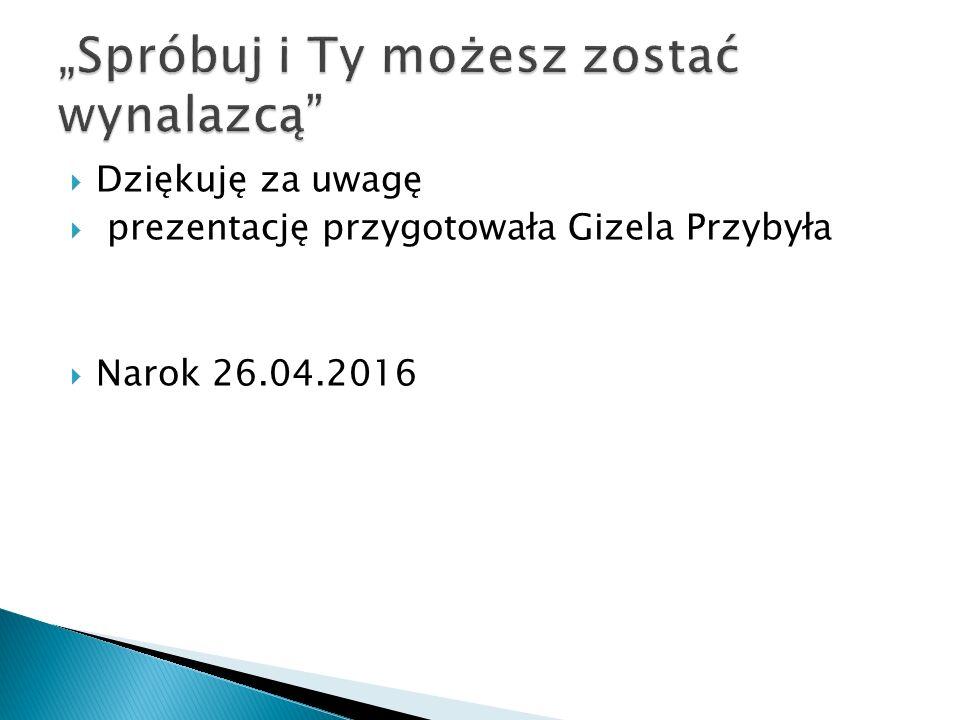  Dziękuję za uwagę  prezentację przygotowała Gizela Przybyła  Narok 26.04.2016