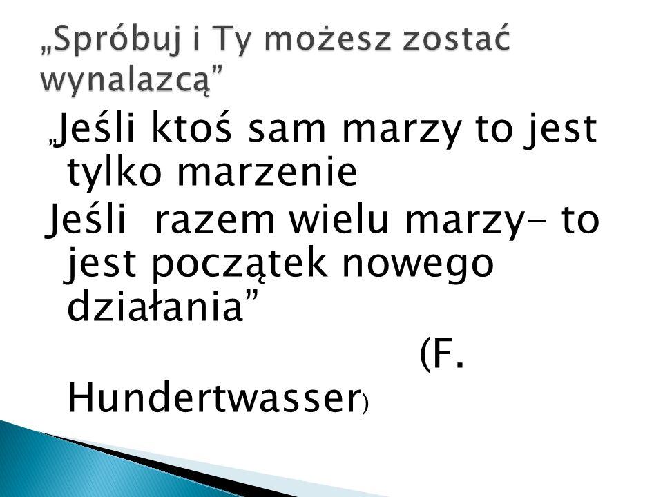 """"""" Jeśli ktoś sam marzy to jest tylko marzenie Jeśli razem wielu marzy- to jest początek nowego działania"""" (F. Hundertwasser )"""