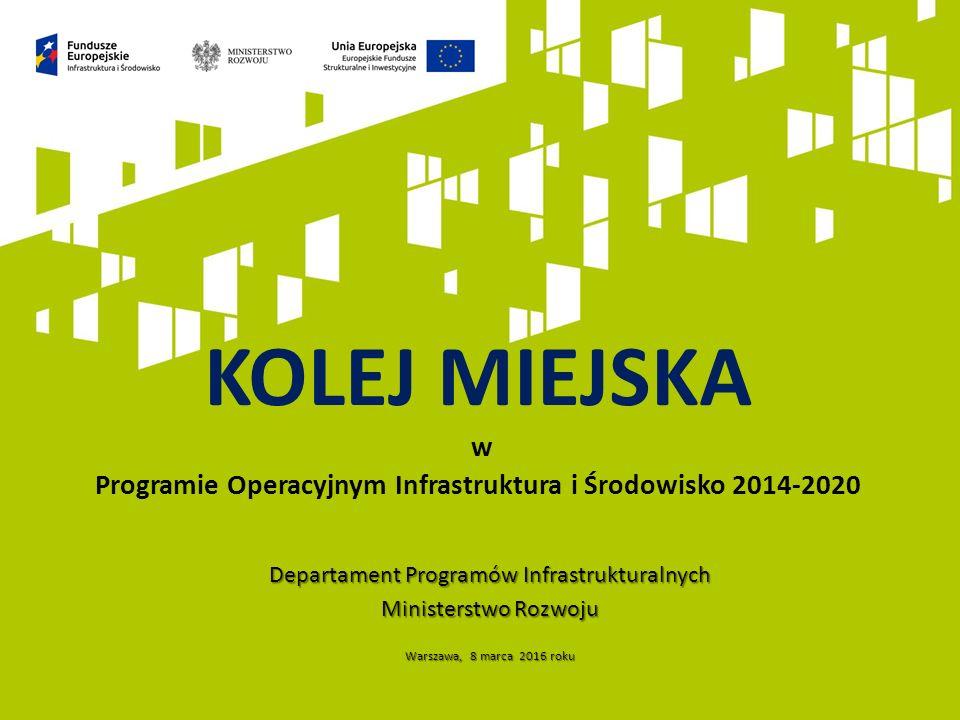 Departament Programów Infrastrukturalnych Ministerstwo Rozwoju Warszawa, 8 marca 2016 roku KOLEJ MIEJSKA w Programie Operacyjnym Infrastruktura i Środowisko 2014-2020