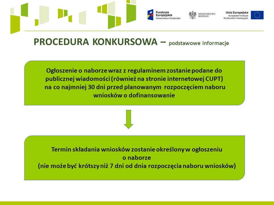 PROCEDURA KONKURSOWA – podstawowe informacje Ogłoszenie o naborze wraz z regulaminem zostanie podane do publicznej wiadomości (również na stronie internetowej CUPT) na co najmniej 30 dni przed planowanym rozpoczęciem naboru wniosków o dofinansowanie Termin składania wniosków zostanie określony w ogłoszeniu o naborze (nie może być krótszy niż 7 dni od dnia rozpoczęcia naboru wniosków)