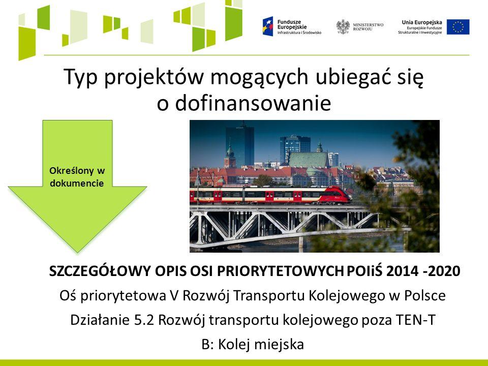 Typ projektów mogących ubiegać się o dofinansowanie SZCZEGÓŁOWY OPIS OSI PRIORYTETOWYCH POIiŚ 2014 -2020 Oś priorytetowa V Rozwój Transportu Kolejowego w Polsce Działanie 5.2 Rozwój transportu kolejowego poza TEN-T B: Kolej miejska Określony w dokumencie