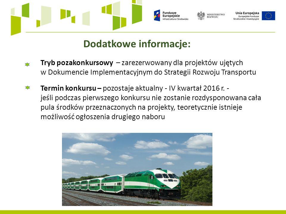 Dodatkowe informacje: Tryb pozakonkursowy – zarezerwowany dla projektów ujętych w Dokumencie Implementacyjnym do Strategii Rozwoju Transportu Termin konkursu – pozostaje aktualny - IV kwartał 2016 r.