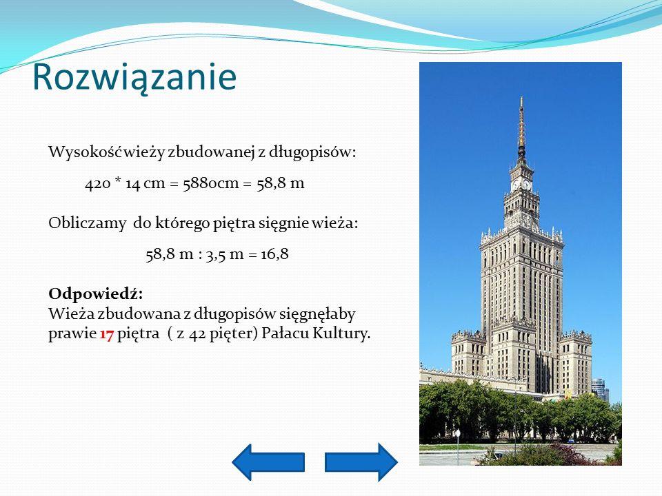 Rozwiązanie Wysokość wieży zbudowanej z długopisów: 420 * 14 cm = 5880cm = 58,8 m Obliczamy do którego piętra sięgnie wieża: 58,8 m : 3,5 m = 16,8 Odpowiedź: Wieża zbudowana z długopisów sięgnęłaby prawie 17 piętra ( z 42 pięter) Pałacu Kultury.