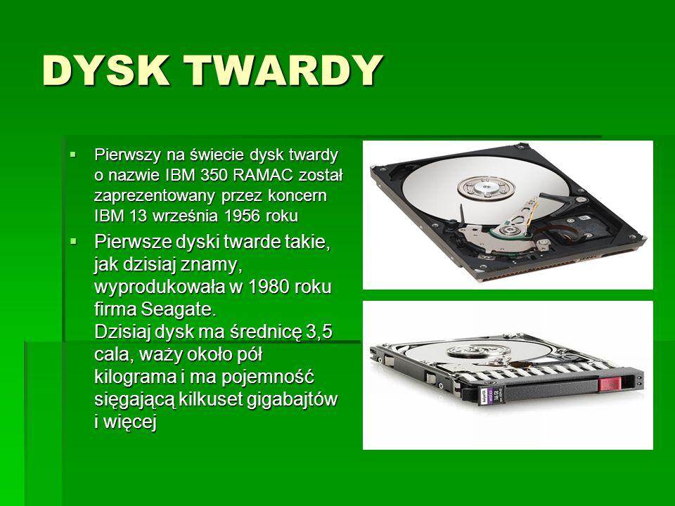 DYSK TWARDY  Pierwszy na świecie dysk twardy o nazwie IBM 350 RAMAC został zaprezentowany przez koncern IBM 13 września 1956 roku  Pierwsze dyski twarde takie, jak dzisiaj znamy, wyprodukowała w 1980 roku firma Seagate.