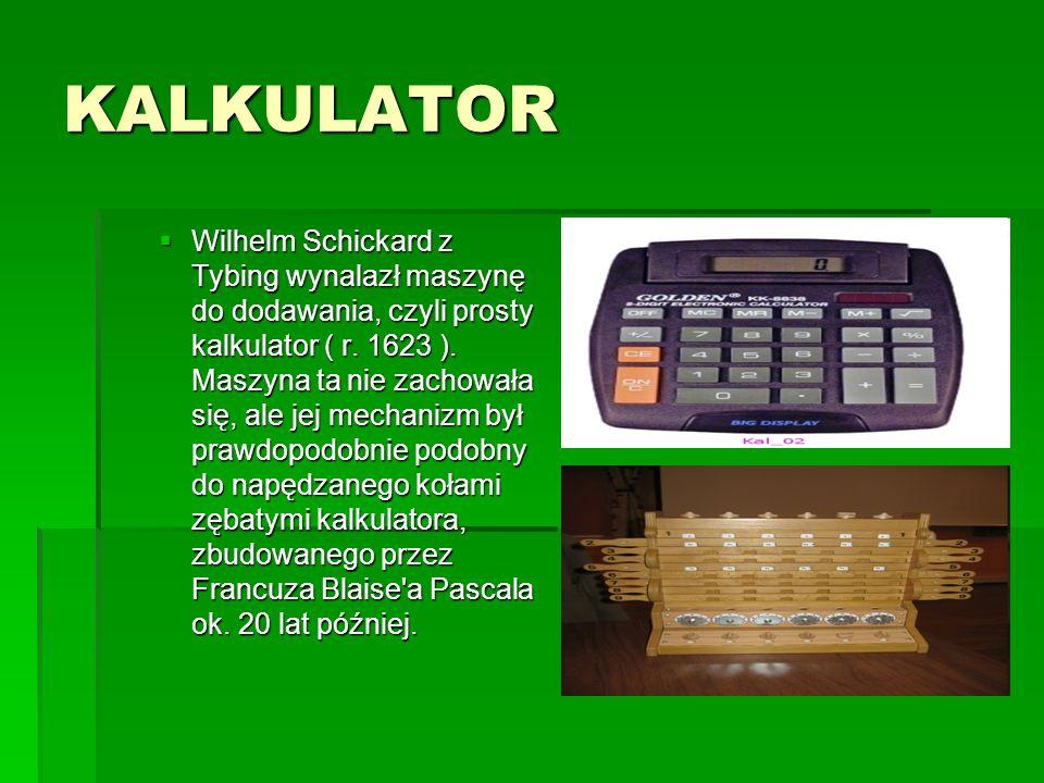KALKULATOR  Wilhelm Schickard z Tybing wynalazł maszynę do dodawania, czyli prosty kalkulator ( r.