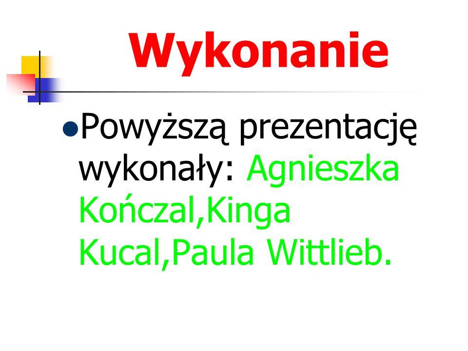 Wykonanie Powyższą prezentację wykonały: Agnieszka Kończal,Kinga Kucal,Paula Wittlieb.
