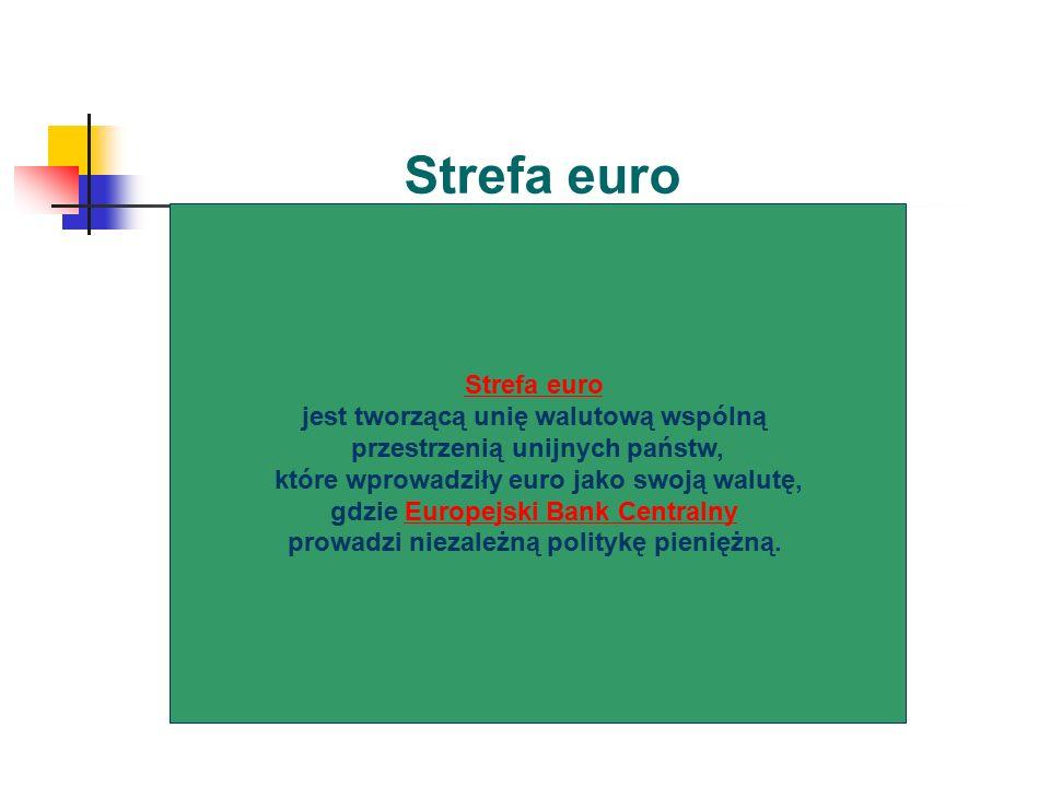 Strefa euro jest tworzącą unię walutową wspólną przestrzenią unijnych państw, które wprowadziły euro jako swoją walutę, gdzie Europejski Bank CentralnyEuropejski Bank Centralny prowadzi niezależną politykę pieniężną.