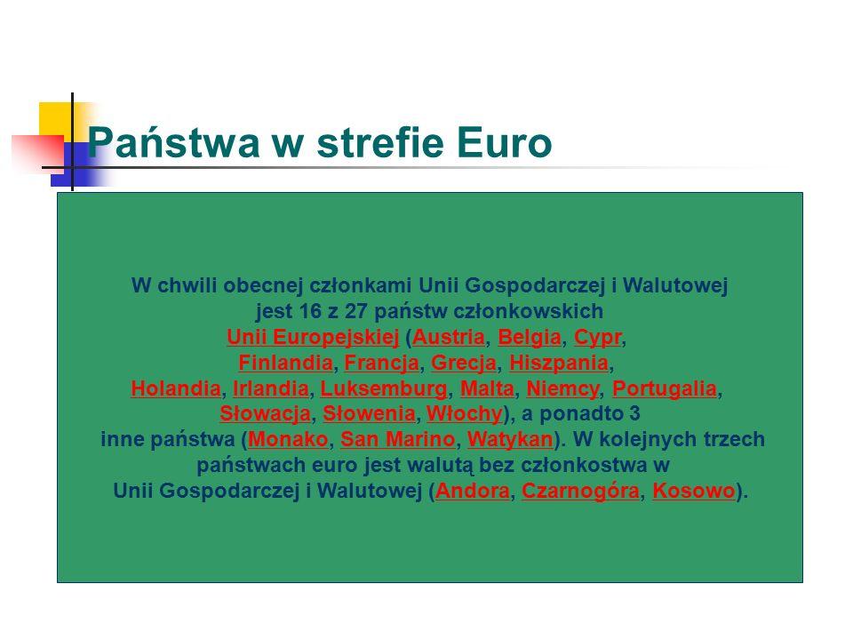 Państwa w strefie Euro W chwili obecnej członkami Unii Gospodarczej i Walutowej jest 16 z 27 państw członkowskich Unii EuropejskiejUnii Europejskiej (Austria, Belgia, Cypr,AustriaBelgiaCypr FinlandiaFinlandia, Francja, Grecja, Hiszpania,FrancjaGrecjaHiszpania HolandiaHolandia, Irlandia, Luksemburg, Malta, Niemcy, Portugalia,IrlandiaLuksemburgMaltaNiemcyPortugalia SłowacjaSłowacja, Słowenia, Włochy), a ponadto 3SłoweniaWłochy inne państwa (Monako, San Marino, Watykan).