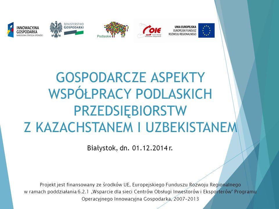 GOSPODARCZE ASPEKTY WSPÓŁPRACY PODLASKICH PRZEDSIĘBIORSTW Z KAZACHSTANEM I UZBEKISTANEM Białystok, dn. 01.12.2014 r. Projekt jest finansowany ze środk