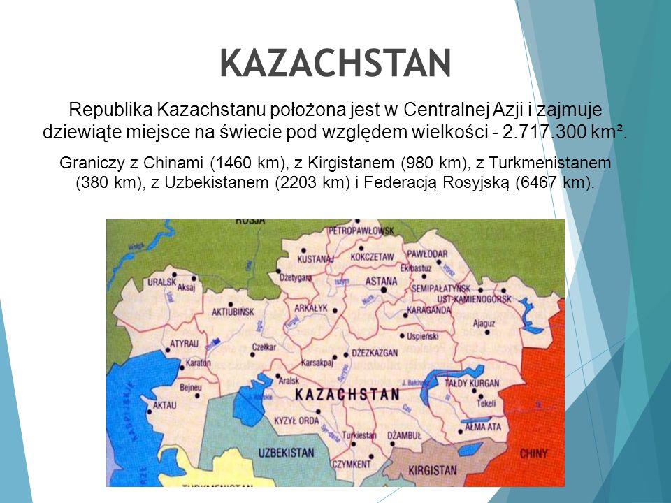 KAZACHSTAN Republika Kazachstanu położona jest w Centralnej Azji i zajmuje dziewiąte miejsce na świecie pod względem wielkości - 2.717.300 km². Granic