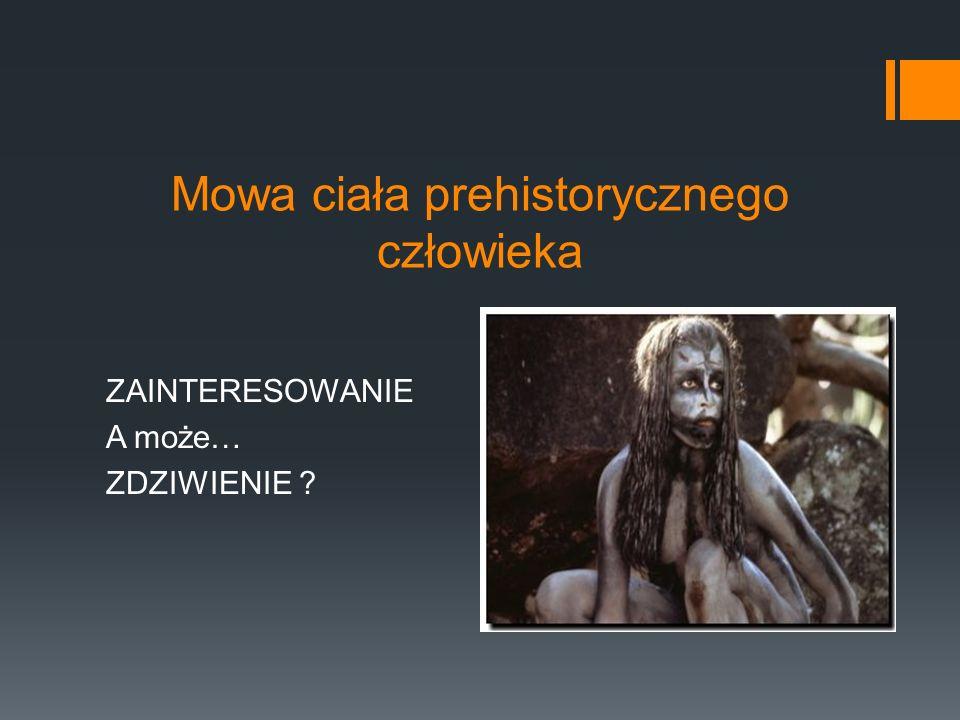 Mowa ciała prehistorycznego człowieka ZAINTERESOWANIE A może… ZDZIWIENIE ?