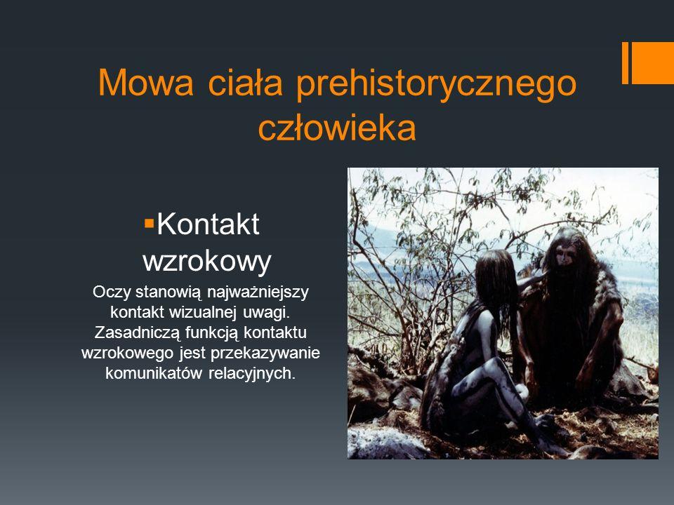 Mowa ciała prehistorycznego człowieka  Kontakt wzrokowy Oczy stanowią najważniejszy kontakt wizualnej uwagi.