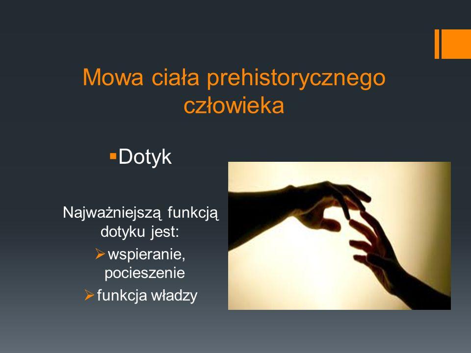 Mowa ciała prehistorycznego człowieka  Dotyk Najważniejszą funkcją dotyku jest:  wspieranie, pocieszenie  funkcja władzy