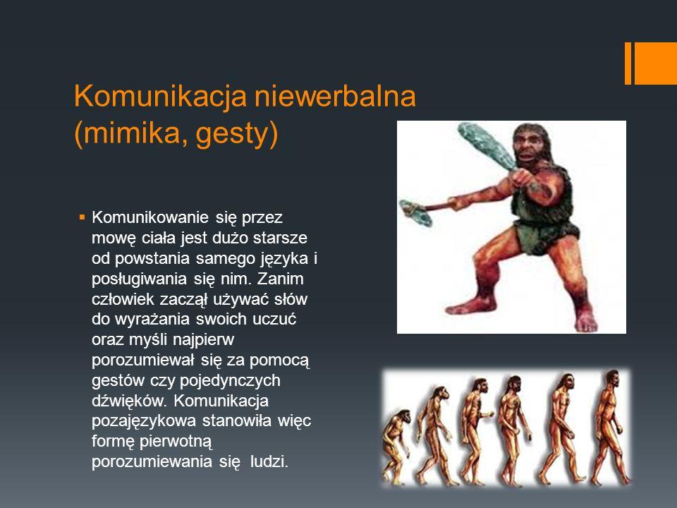 Komunikacja niewerbalna (mimika, gesty)  Komunikowanie się przez mowę ciała jest dużo starsze od powstania samego języka i posługiwania się nim.