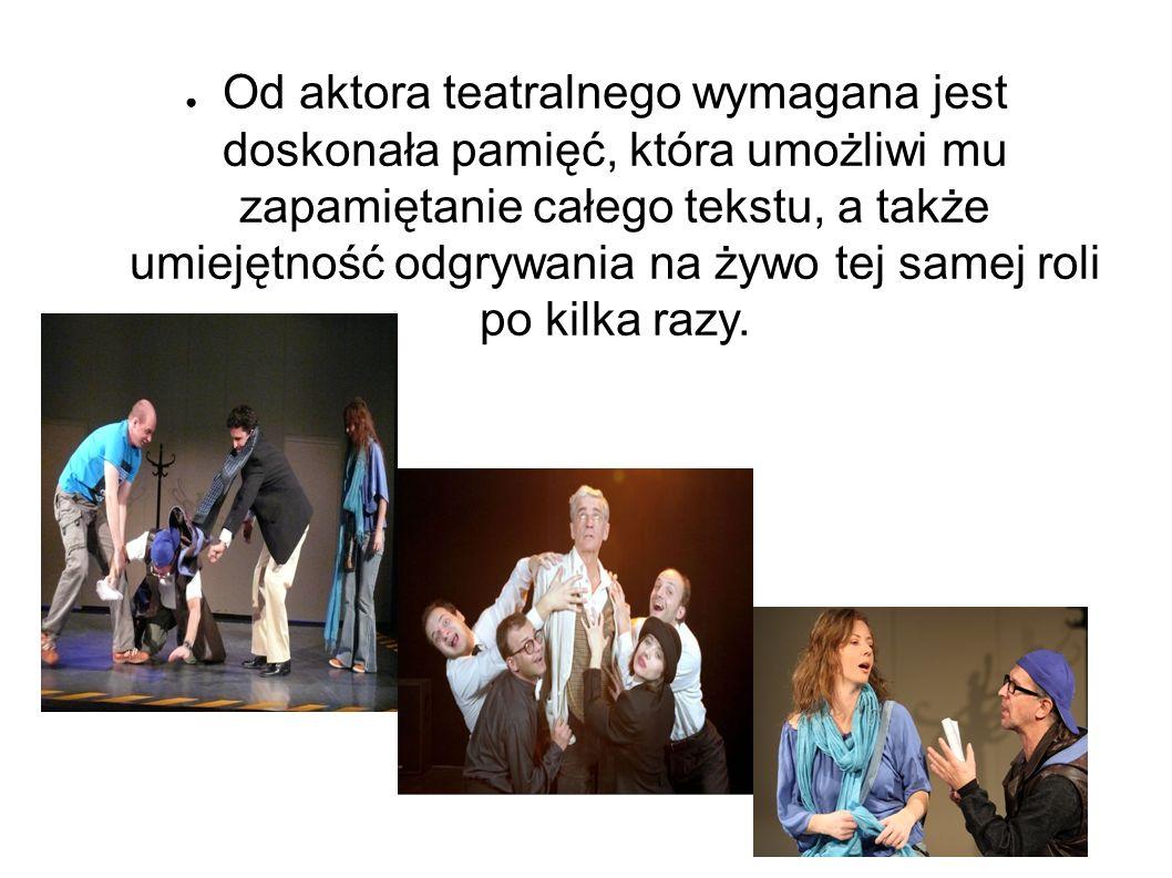 ● Od aktora teatralnego wymagana jest doskonała pamięć, która umożliwi mu zapamiętanie całego tekstu, a także umiejętność odgrywania na żywo tej samej roli po kilka razy.