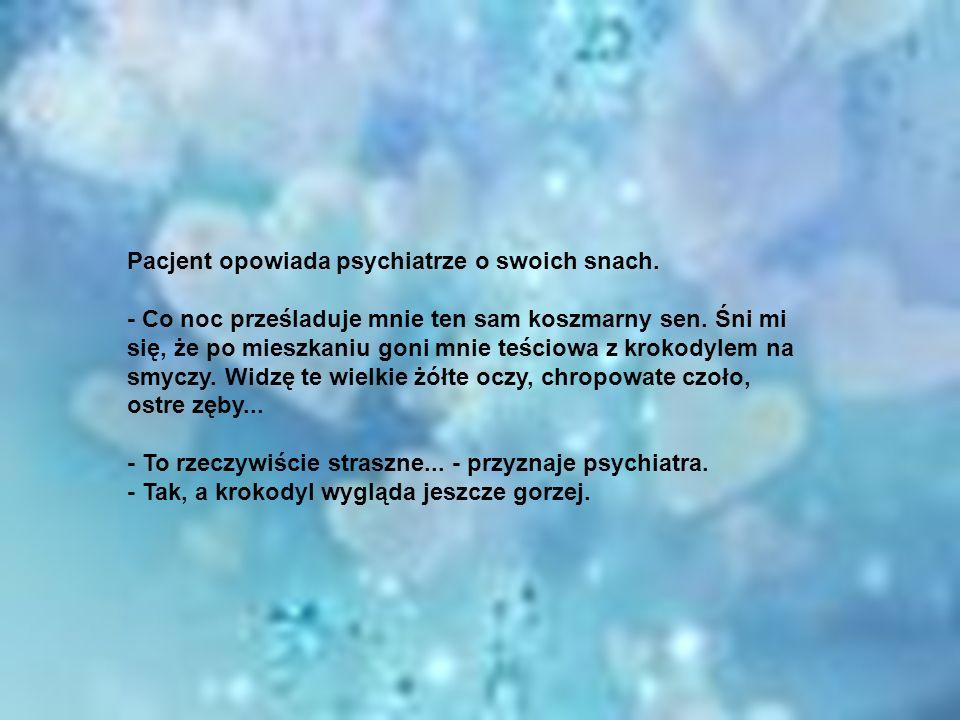 Pacjent opowiada psychiatrze o swoich snach. - Co noc prześladuje mnie ten sam koszmarny sen. Śni mi się, że po mieszkaniu goni mnie teściowa z krokod