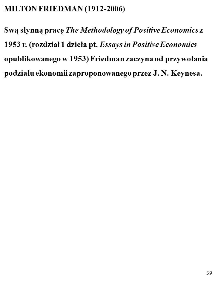 38 Podsumujmy: Dla J. N. Keynesa naukowy charakter ekonomii oznaczał za- tem, że w skład nauki ekonomii nie wchodzą niesprawdzalne SW.
