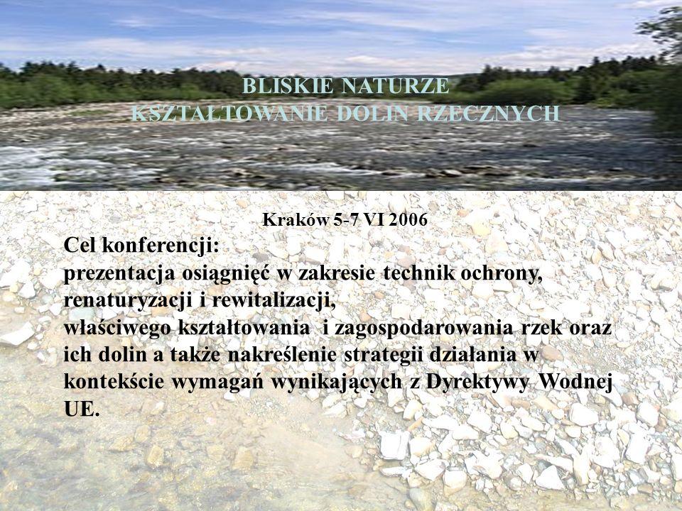BLISKIE NATURZE KSZTAŁTOWANIE DOLIN RZECZNYCH Kraków 5-7 VI 2006 Cel konferencji: prezentacja osiągnięć w zakresie technik ochrony, renaturyzacji i rewitalizacji, właściwego kształtowania i zagospodarowania rzek oraz ich dolin a także nakreślenie strategii działania w kontekście wymagań wynikających z Dyrektywy Wodnej UE.