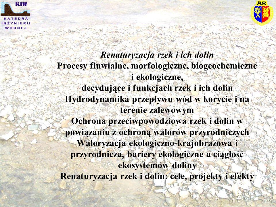 Renaturyzacja rzek i ich dolin Procesy fluwialne, morfologiczne, biogeochemiczne i ekologiczne, decydujące i funkcjach rzek i ich dolin Hydrodynamika przepływu wód w korycie i na terenie zalewowym Ochrona przeciwpowodziowa rzek i dolin w powiązaniu z ochroną walorów przyrodniczych Waloryzacja ekologiczno-krajobrazowa i przyrodnicza, bariery ekologiczne a ciągłość ekosystemów doliny Renaturyzacja rzek i dolin: cele, projekty i efekty