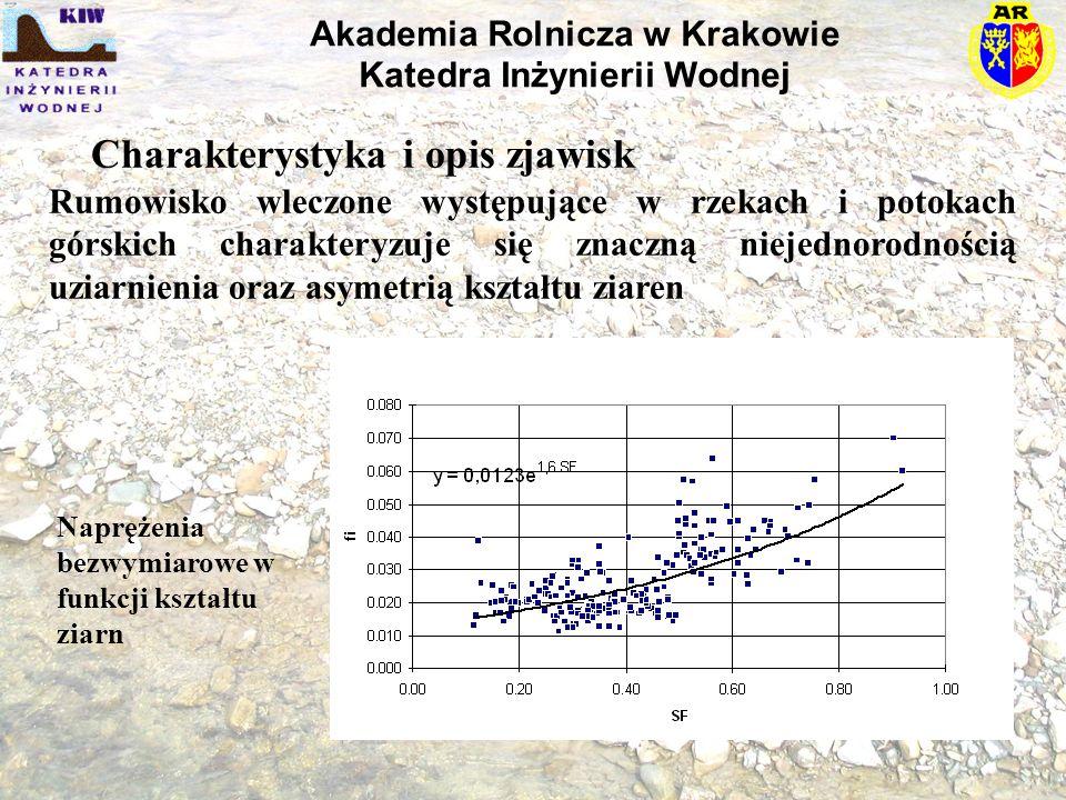 Charakterystyka i opis zjawisk Akademia Rolnicza w Krakowie Katedra Inżynierii Wodnej Rumowisko wleczone występujące w rzekach i potokach górskich charakteryzuje się znaczną niejednorodnością uziarnienia oraz asymetrią kształtu ziaren Naprężenia bezwymiarowe w funkcji kształtu ziarn
