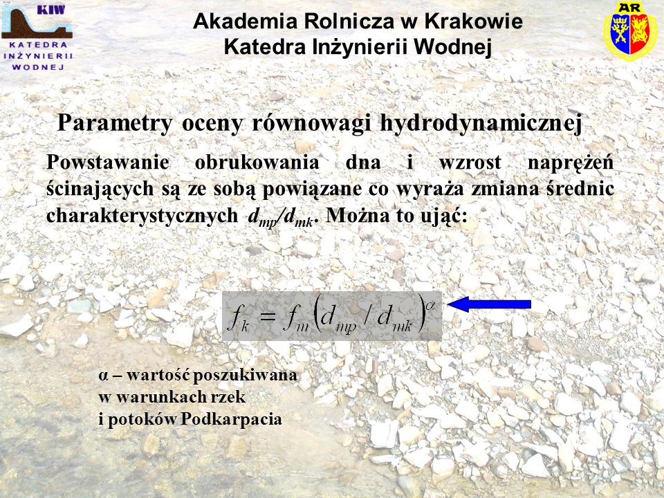 Parametry oceny równowagi hydrodynamicznej Powstawanie obrukowania dna i wzrost naprężeń ścinających są ze sobą powiązane co wyraża zmiana średnic charakterystycznych d mp /d mk.