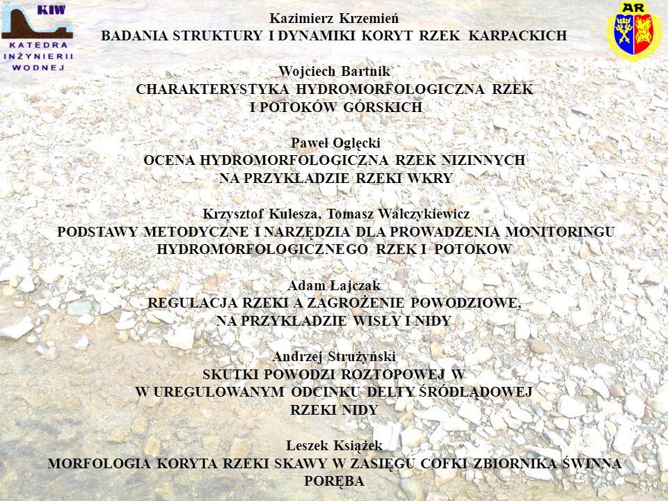 Kazimierz Krzemień BADANIA STRUKTURY I DYNAMIKI KORYT RZEK KARPACKICH Wojciech Bartnik CHARAKTERYSTYKA HYDROMORFOLOGICZNA RZEK I POTOKÓW GÓRSKICH Pawe