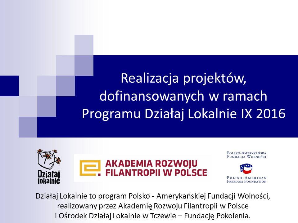 Realizacja projektów, dofinansowanych w ramach Programu Działaj Lokalnie IX 2016 Działaj Lokalnie to program Polsko - Amerykańskiej Fundacji Wolności, realizowany przez Akademię Rozwoju Filantropii w Polsce i Ośrodek Działaj Lokalnie w Tczewie – Fundację Pokolenia.