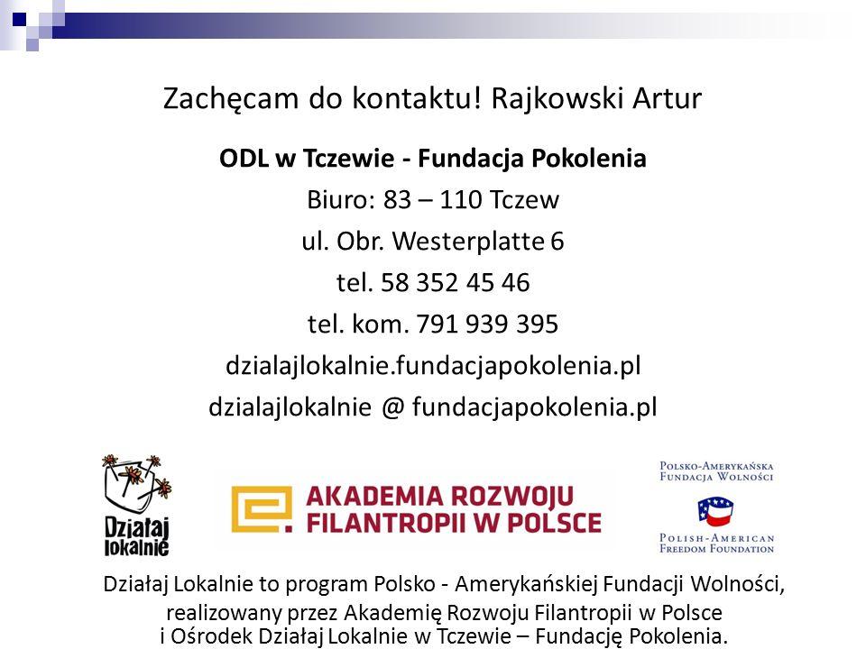 Zachęcam do kontaktu! Rajkowski Artur ODL w Tczewie - Fundacja Pokolenia Biuro: 83 – 110 Tczew ul. Obr. Westerplatte 6 tel. 58 352 45 46 tel. kom. 791