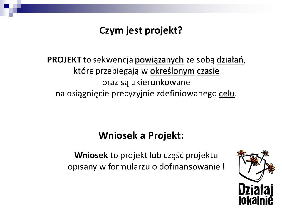 Czym jest projekt? powiązanychdziałań określonymczasie celu PROJEKT to sekwencja powiązanych ze sobą działań, które przebiegają w określonym czasie or
